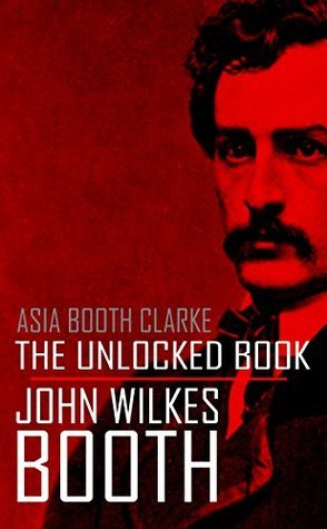 The Unlocked Book: John Wilkes Booth  by  His Sister (Abridged, Annotated) by Asia Booth Clarke