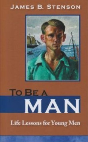 To Be a Man: Life Lessons for Young Men  by  James B. Stenson