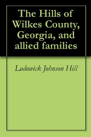 The Hills of Wilkes County, Georgia, and allied families Lodowick Johnson Hill