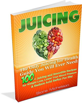 Juicing: The Only Juicing for Health Guide You Will Ever Need:100 + Juicing and Smoothie Recipes for Weight Loss, Lower Blood Pressure, Reduce Acid Reflux ... for Weight Loss, Womens Health Diet) Sione Michelson