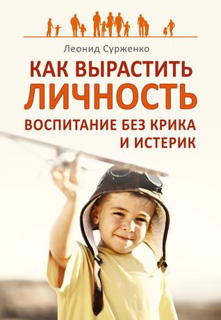 Как вырастить Личность. Воспитание без крика и истерик  by  Леонид Сурженко