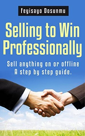 Selling to win professionally.: Sell anything on or off-line_ A step  by  step guide. by Feyisayo Dosunmu