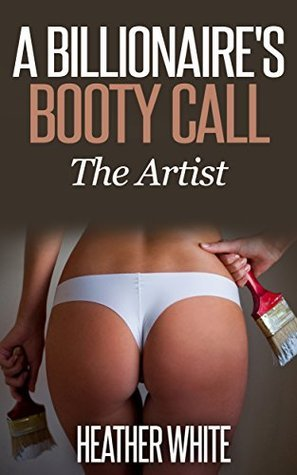 A Billionaires Booty Call: The Artist Heather White
