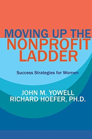 Moving Up the Nonprofit Ladder: Success Strategies for Women (CAN-DO Book 5)  by  John Yowell