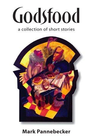 Godsfood: A Collection of Short Stories Mark Pannebecker
