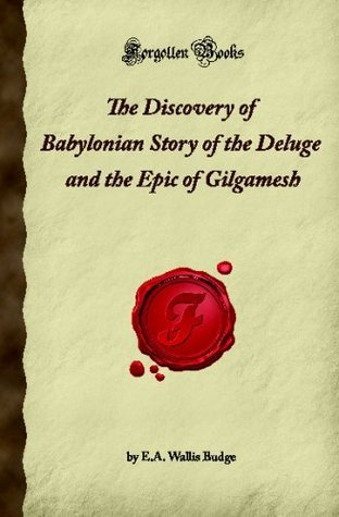 The Discovery of Babylonian Story of the Deluge and the Epic of Gilgamesh (Forgotten Books)  by  E.A. Wallis Budge