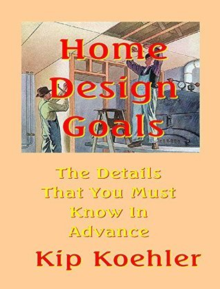 HOME DESIGN GOALS: The Details That You Must Know In Advance Kip Koehler