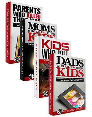 True Crime Box Set: Dads, Moms, Kids And Parents That Murdered Their Loved Ones (True Stories Of Crimes, Suicides And Heroics Book Book 5) Alexander Scott