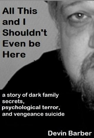 "All This And I Shouldn't Even Be Here ""a story of dark family secrets, psychological terror, and vengeance suicide""  by  Devin Barber"