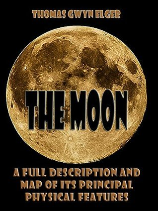 The Moon : A Full Description and Map of its Principal Physical Features Thomas Gwyn Elger