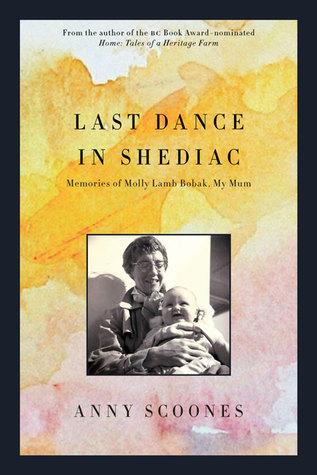 Last Dance in Shediac: Memories of Mum, Molly Lamb Bobak  by  Anny Scoones
