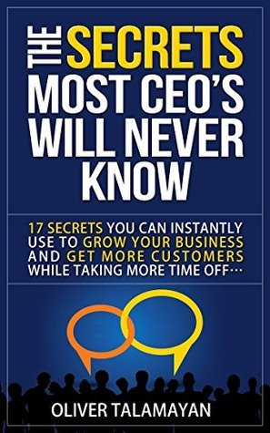 The Secrets Most CEOs Will Never Know: 17 Secrets You Can Instantly Use to Grow Your Business and Get More Customers While Taking More Time Off  by  Oliver Talamayan