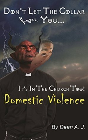 Dont Let The Collar Fool You...Its In The Church Too! Domestic Violence  by  Dean A. J.