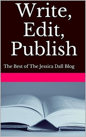Write, Edit, Publish: The Best of The Jessica Dall Blog Jessica Dall