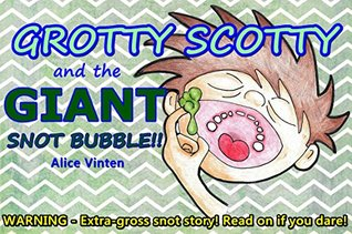 Grotty Scotty and the Giant Snot Bubble  by  Alice Vinten