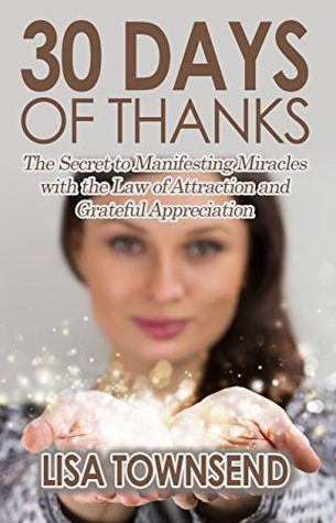 30 Days of Thanks: The Secret to Manifesting Miracles with the Law of Attraction and Grateful Appreciation Lisa Townsend