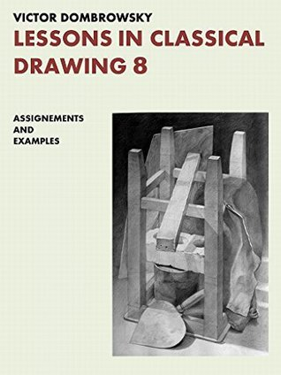 LESSONS IN CLASSICAL DRAWING 8: ASSIGNMENTS AND EXAMPLES  by  Victor Dombrowsky