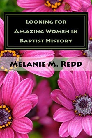 Looking for Amazing Women in Baptist History: Where Were All of the Women? Melanie Redd