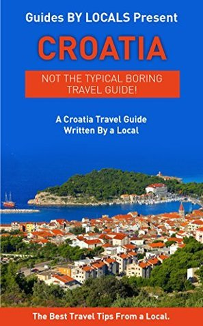 Croatia: By Locals - A Venice Travel Guide Written By A Croat: The Best Travel Tips About Where to Go and What to See in Croatia Locals