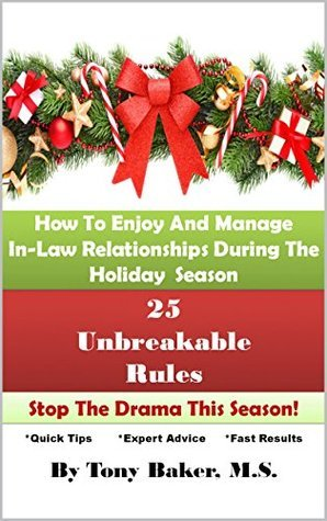25 Unbreakable Rules: How To Enjoy And Manage In-Law Relationships During The Holiday Season Tony Baker M.S.