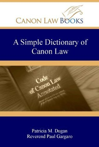A Simple Dictionary of Canon Law (Not for Canon Lawyers)  by  Patricia M. Dugan and Reverend Paul Gargaro