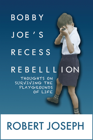 Bobby Joes Recess Rebellion: Thoughts on Surviving the Playgrounds of Life Robert Joseph