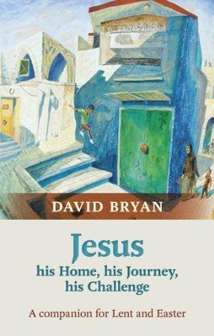 Jesus – His Home, His Journey, HisChallenge: A Lenten Companion David Bryan