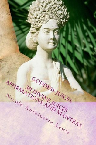 Goddess Juices: 30 Divine Juices Affirmations and Mantras Nicole Lewis