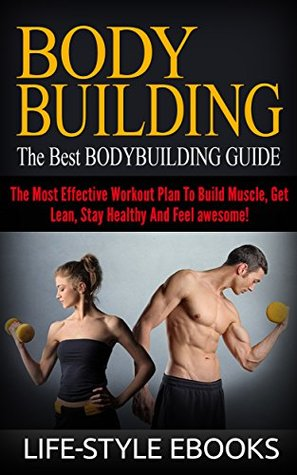 BODYBUILDING: The Best BODYBUILDING GUIDE - The Most Effective Workout Plan To Build Muscle, Get Lean, Stay Healthy And Feel awesome!: Life-Style