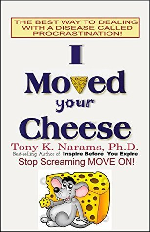 I MOVED YOUR CHEESE: The Best Way to Dealing With a Disease Called Stagnation!  by  Tony Narams
