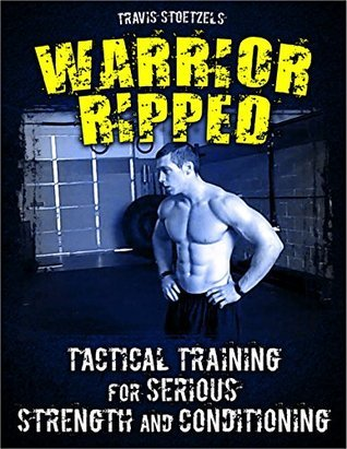 Warrior Ripped: Tactical Training for Serious Strength and Conditioning  by  Travis Stoetzel