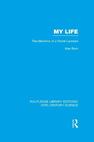 My Life: Recollections of a Nobel Laureate (Routledge Library Editions: 20th Century Science) Max Born