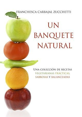 Un Banquete Natural: Una Colección de Recetas Vegetarianas Prácticas, Sabrosas y Balanceadas Franchesca Carbajal Zucchetti
