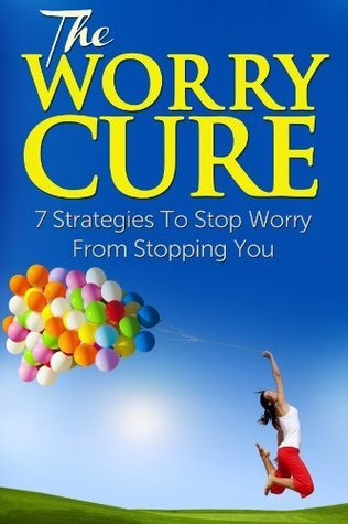 The Worry Cure: 7 Strategies To Stop Worry From Stopping You David Lee