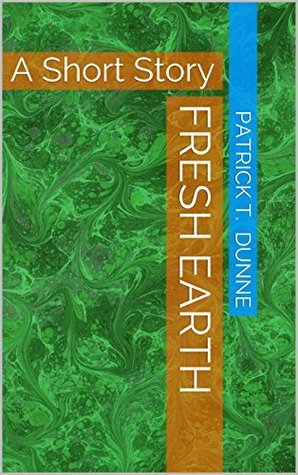 Fresh Earth: A Short Story Patrick T. Dunne