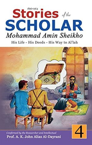 Stories of the Scholar Mohammad Amin Sheikho - Part Four: His Life, His Deeds, His Way to Allah  by  Mohammad Amin Sheikho