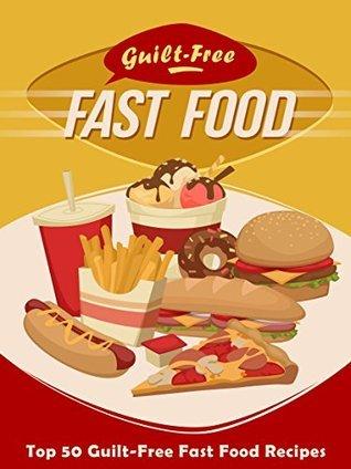 Guilt-Free Fast Food Cookbook: Top 50 Most Delicious Guilt-Free Fast Food Recipes (Recipe Top 50s Book 93)  by  Julie Hatfield