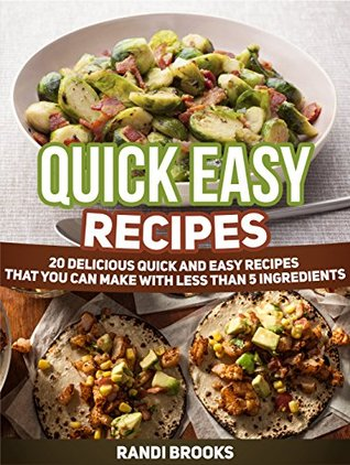 Quick Easy Recipes: 20 Delicious Quick and Easy Recipes That You can Make with Less than 5 Ingredients Randi Brooks