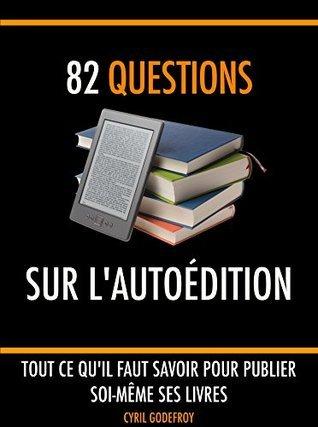82 questions sur lautoédition: Tout ce quil faut savoir pour publier soi-même ses livres  by  Cyril Godefroy