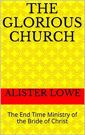 The Glorious Church: The End Time Ministry of the Bride of Christ  by  Alister Lowe