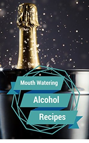 Alcohol Recipes: Most Mouth Watering Alcohol Recipes Ever Offered! Vanessa Lane