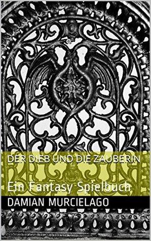 Der Dieb und die Zauberin: Ein Fantasy Spielbuch  by  Damian Murcielago
