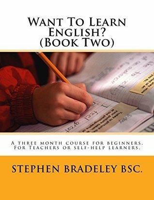 Want To Learn English? (Book Two): A three month course for beginners. For Teachers or self-help learners.  by  Stephen W. Bradeley
