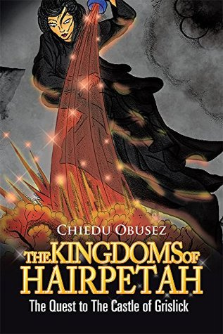 THE KINGDOMS OF HAIRPETAH: THE QUEST TO THE CASTLE OF GRISLICK  by  Chiedu Obusez