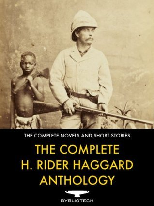 The Complete H. Rider Haggard Anthology - 67 Works of Classic Fiction  by  H. Rider Haggard