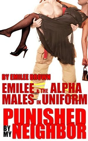 Emilee and the Alpha Males in Uniform (a sexy MWM interracial taboo fireman story) (Punished  by  my Neighbor Book 3) by Emilee Brown