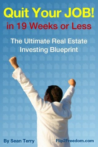 The Ultimate Real Estate Investing Blueprint: How to Quit Your Job in 19 Weeks or Less  by  Sean Terry