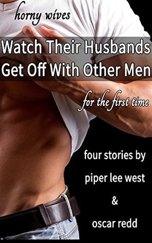 Horny Wives Watch Their Husbands Get Off With Other Men for the First Time: Four Stories Piper Lee West