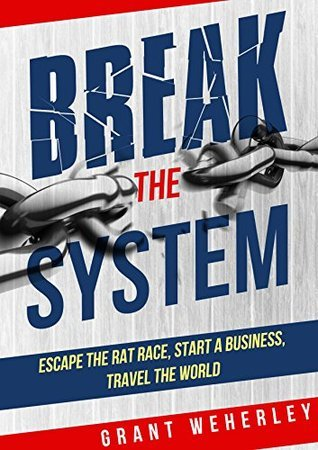 Break The System: Escape the Rat Race, Start a Business, Travel the World Grant Weherley