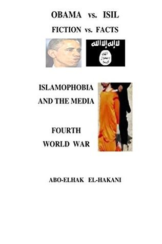 OBAMA vs. ISIL, FICTION vs. FACTS, ISLAMOPHOBIA AND THE MEDIA  by  Abo-Elhak El-Hakani